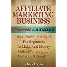 Affiliate Marketing Business: 100% Proven Strategies For Beginners To Make Real Money Online With A Blog, Pinterest & Amazon! (Affiliate Marketing Business, Make Money Online) (English Edition)