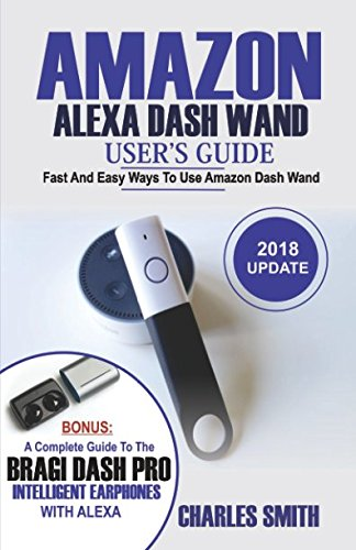 Amazon Alexa Dash Wand User's Guide: Fast And Easy Ways To Use Amazon Dash Wand. Bonus: A Complete Guide To The Bragi Dash Pro Intelligent Earphone