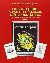 Lire et écrire à partir d'albums d'Arnold Lobel : Tome 1,De la grande section au CE1, Arthur a disparu