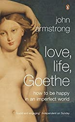 Love, Life, Goethe: How to be Happy in an Imperfect World by John Armstrong (2007-04-26)