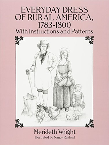 The Everyday Dress of Rural America, 1783-1800, with Instructions and Patterns: With Instructions and Patterns (Dover Books on (England Kostüme 1800)