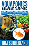 Aquaponics : Aquaponic Gardening: Essential Beginners Guide To Growing Tasty Fruits, Herbs, Vegetables And Plants In Harmony With Happy Fishes Within Your ... Business,Fish Farming,Aquaponic System)