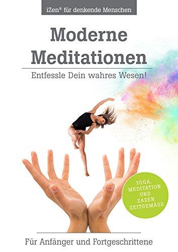 Moderne Meditationen: Entfessle Dein wahres Wesen! Für Anfänger und Fortgeschrittene