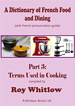 A Dictionary of French Food and Dining: Part 3 Terms Used in Cooking by [Whitlow, Roy]