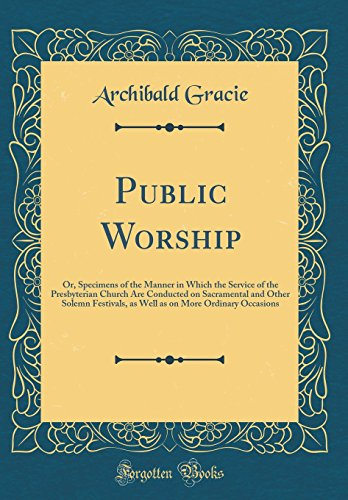 Public Worship: Or, Specimens of the Manner in Which the Service of the Presbyterian Church Are Conducted on Sacramental and Other Solemn Festivals, ... on More Ordinary Occasions (Classic Reprint)