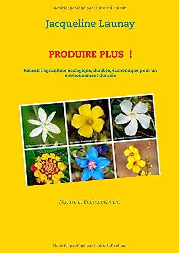 Produire plus  ! : Réussir l'agriculture écologique, durable, économique pour un environnement durable