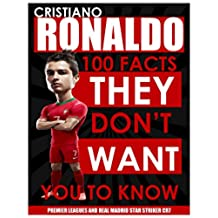 CRISTIANO RONALDO - 100 Facts They Don't Want You To Know! - Premier League and Real Madrid Striker CR7 (English Edition)