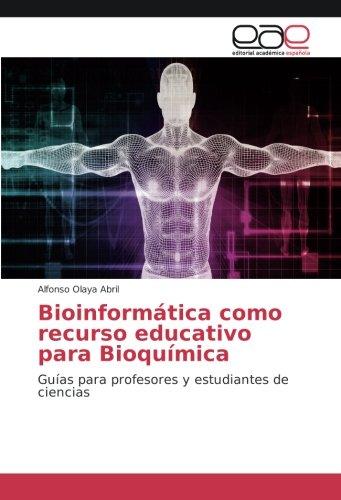 Bioinformática como recurso educativo para Bioquímica: Guías para profesores y estudiantes de ciencias por Alfonso Olaya Abril