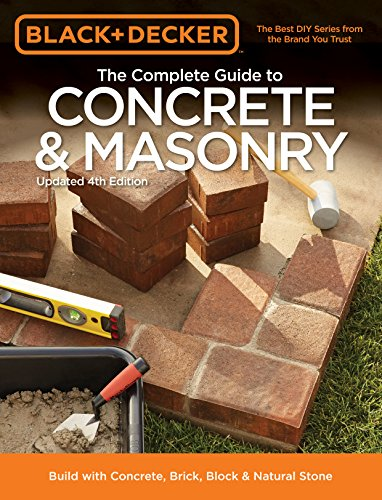 Black + Decker The Complete Guide to Concrete + Masonry, 4th Edition: Build with Concrete, Brick, Block + Natural Stone (Black + Decker Complete Guide To...)