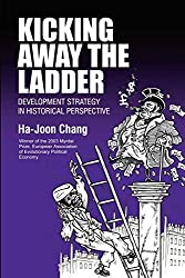 Kicking Away the Ladder: Development Strategy in Historical Perspective: Policies and Institutions for Economic Development in Historical Perspective (Anthem World Economics)
