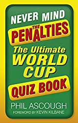 Never Mind the Penalties: The Ultimate World Cup Quiz Book