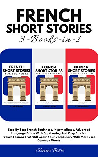 French Short Stories: Step By Step French Beginners, Intermediates, Advanced Language Guide With Captivating And Easy Stories. French Lessons That Will ... Most Used Common Words (English Edition)