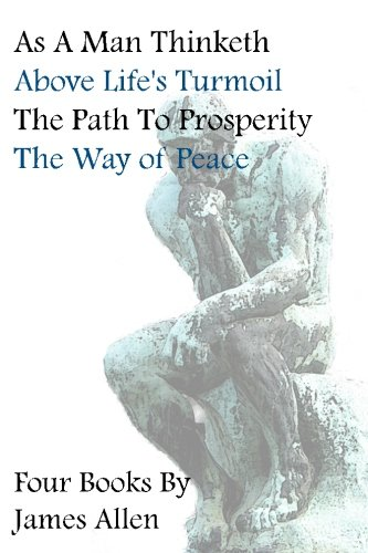 As a Man Thinketh, Above Life's Turmoil, the Path to Prosperity, the Way of Peace, Four Books