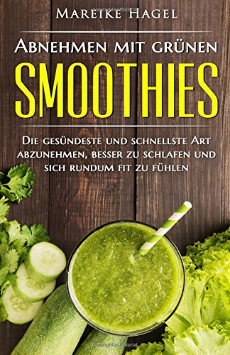 Abnehmen mit grünen Smoothies: Die gesündeste und schnellste Art abzunehmen, besser zu schlafen und sich rundum fit zu fühlen. (Abnehmen, Grüne ... Smoothies Rezepte, Detox, Green Smoothies) -