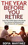 Retirement Planning | The Year Before You Retire — 5 Easy Steps to Accelerate Your Journey to an Early Retirement & Live a Life of Financial Freedom...