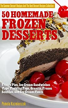 50 Homemade Frozen Desserts – Frozen Pies,  Ice Cream Sandwiches, Pops, Pudding Pops, Granita, Frozen Souffles, and Ice Cream Floats (The Summer Dessert ... The Best Dessert Recipes Collection Book 9) by [Kazmierczak, Pamela]