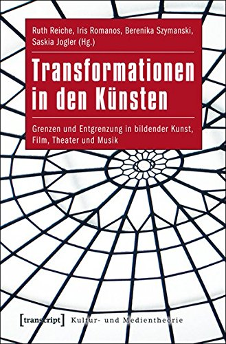 Transformationen in den Künsten: Grenzen und Entgrenzung in bildender Kunst, Film, Theater und Musik (Kultur- und Medientheorie)