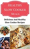 Healthy Slow Cooker Meals: Delicious And Healthy Slow Cooker Recipes