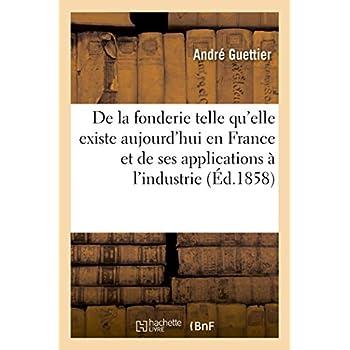 De la fonderie telle qu'elle existe aujourd'hui en France: et de ses nombreuses applications à l'industrie. 2e édition