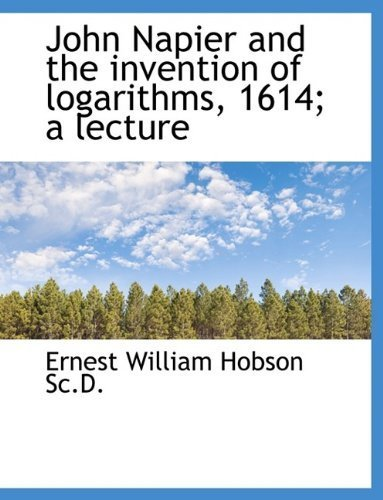 John Napier and the invention of logarithms, 1614; a lecture by Ernest William Hobson (2009-09-29)