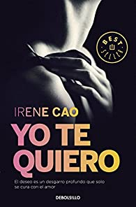 Yo te quiero : El deseo es un desgarro profundo que solo se cura con el amor par Irene Cao