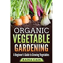 Organic Vegetable Gardening: A Beginner's Guide to Growing Vegetables (English Edition)
