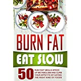 Burn Fat Eat Slow: 50 Run Fast Meals-Speed Up Metabolism And Curb Your Appetite By Eating The Right Kind Of Foods (English Edition)
