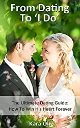 From Dating To 'I Do': The Ultimate Dating Guide: How To Win His Heart Forever (English Edition)
