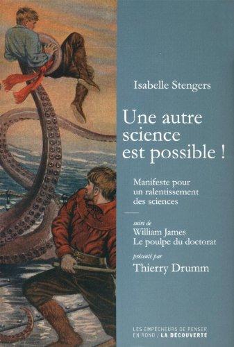 Une autre science est possible ! : Manifeste pour un ralentissement des sciences suivi de Le poulpe du doctorat par Isabelle Stengers, William James, Thierry Drumm