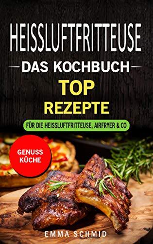 HEISSLUFTFRITTEUSE DAS KOCHBUCH: TOP Rezepte für die Heissluftfritteuse, Airfryer & Co.
