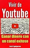 Vivir de Youtube Ganar dinero con un canal exitoso: Un manual con verdaderos consejos para triunfar