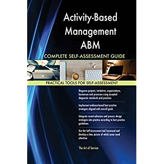 Activity-Based Management ABM All-Inclusive Self-Assessment - More than 620 Success Criteria, Instant Visual Insights, Comprehensive Spreadsheet Dashboard, Auto-Prioritised for Quick Results