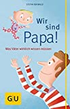 Wir sind Papa!: Was Väter wirklich wissen müssen