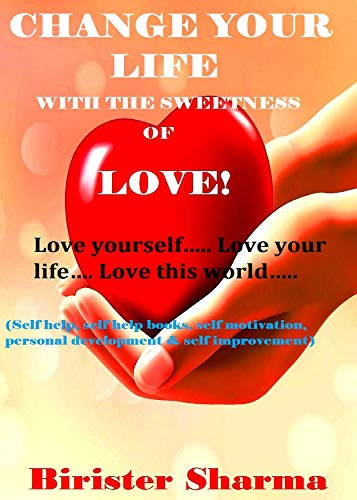 CHANGE YOUR LIFE WITH THE SWEETNESS OF LOVE! : Love yourself…..Love your life…..(Self help, self help books, self motivation, personal development, self improvement) (English Edition)