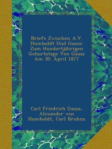 Briefe Zwischen A.V. Humboldt Und Gauss: Zum Hundertjährigen Geburtstage Von Gauss Am 30. April 1877