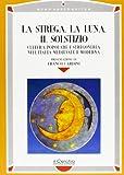 La strega, la luna, il solstizio. Cultura popolare e stregoneria nell'Italia medievale e moderna