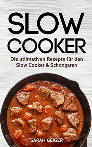 Slow Cooker: Die utlimativen Rezepte für den Slow Cooker & Schongaren