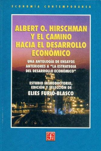 Albert O. Hirschman y el camino hacia el desarrollo economico: Una Antologia De Ensayos Anteriores aLa Estrategia Del Desarrollo Economico (Economia)