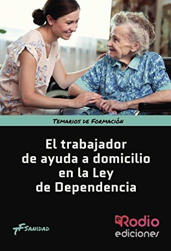 El Trabajador de Ayuda a Domicilio en la Ley de Dependencia. Temarios de Formación. Sanidad por LuIs Fernando  Rodríguez Suárez