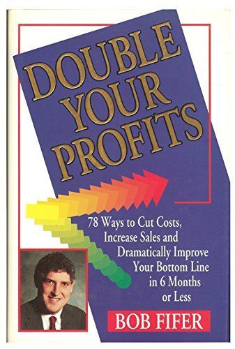 DOUBLE YOUR PROFITS: 78 WAYS TO CUT COSTS, INCREASE SALES AND DRAMATICALLY IMPROVE YOUR BOTTOM LINE IN 6 MONTHS OR LESS. - Double-bottom-line