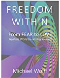 Freedom Within: From Fear to Love - Heal the World by Healing Yourself (English Edition)