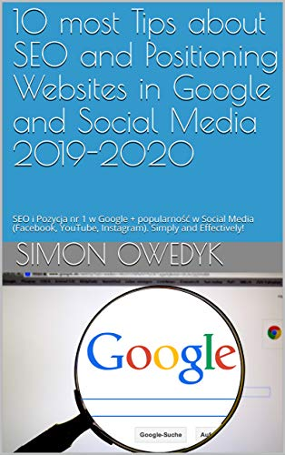 10 most Tips about SEO and Positioning Websites in Google and Social Media 2019-2020: SEO i Pozycja nr 1 w Google + popularność w Social Media (Facebook, ... Simply and Effectively! (English Edition)