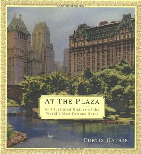 At the Plaza: An Illustrated History of the World's Most Famous Hotel -