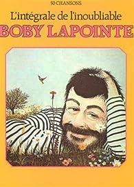Lapointe Bobby : l' intégrale de l'inoubliable par Boby Lapointe