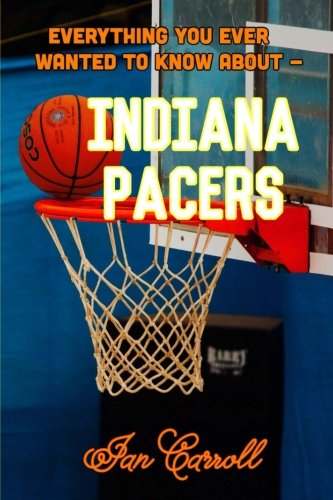 Everything You Ever Wanted to Know About Indiana Pacers por Mr Ian Carroll