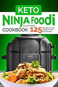 Keto Ninja Foodi Cookbook: 125 Recipes to Lose Weight and Save Your Energy by [Mars, Elis]