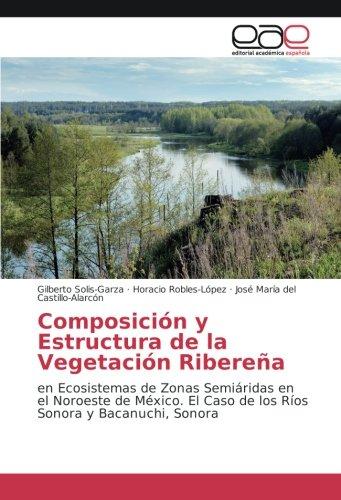 Composición y Estructura de la Vegetación Ribereña: en Ecosistemas de Zonas Semiáridas en el Noroeste de México. El Caso de los Ríos Sonora y Bacanuchi, Sonora
