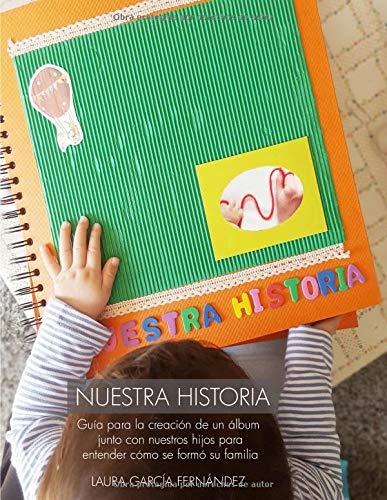 Nuestra historia: Guía para la creación de un álbum vivo junto con nuestros hijos que les ayudes a entender cómo se formó su familia