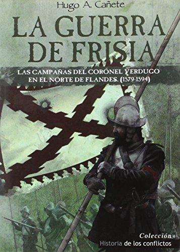 La guerra de Frisia : las campañas del coronel Verdugo en el norte de Flandes, 1579-1594 por Hugo Álvaro Cañete Carrasco