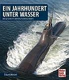 Ein Jahrhundert unter Wasser: Die Geschichte der deutschen U-Boote - Eckard Wetzel